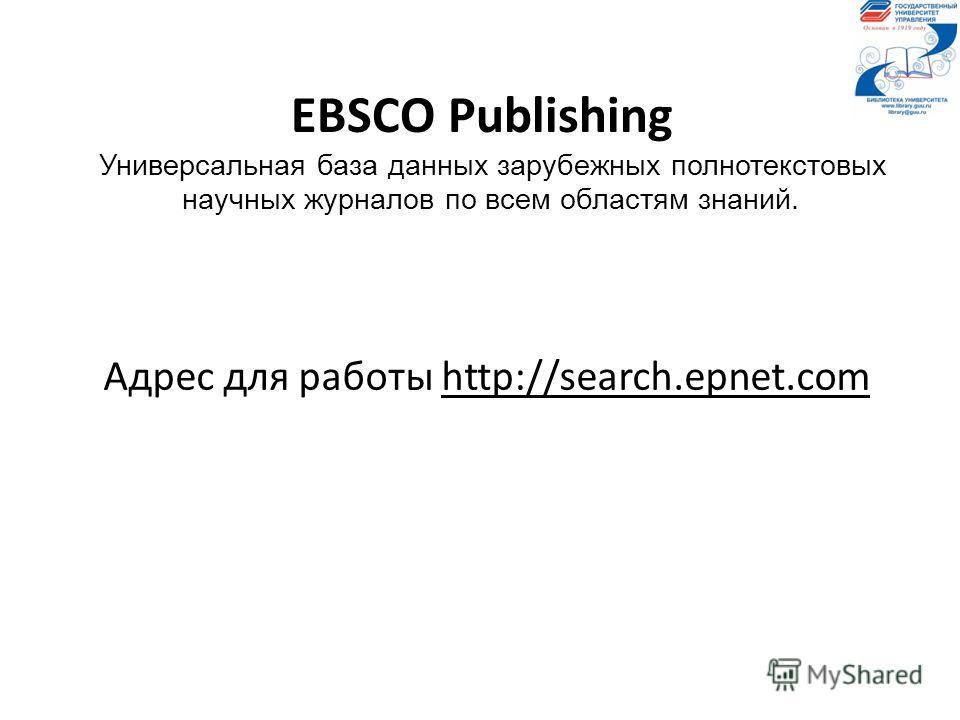 EВSCO Publishing Универсальная база данных зарубежных полнотекстовых научных журналов по всем областям знаний. Адрес для работы http://search.epnet.com