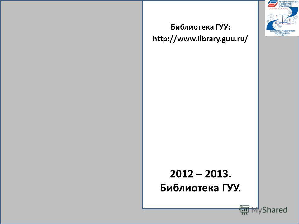 2012 – 2013. Библиотека ГУУ. Библиотека ГУУ: http://www.library.guu.ru/