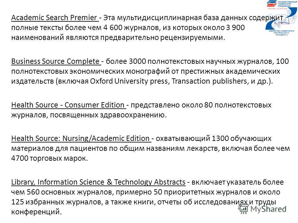 Academic Search Premier - Эта мультидисциплинарная база данных содержит полные тексты более чем 4 600 журналов, из которых около 3 900 наименований являются предварительно рецензируемыми. Business Source Complete - более 3000 полнотекстовых научных ж