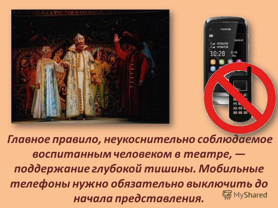 Главное правило, неукоснительно соблюдаемое воспитанным человеком в театре, поддержание глубокой тишины. Мобильные телефоны нужно обязательно выключить до начала представления.