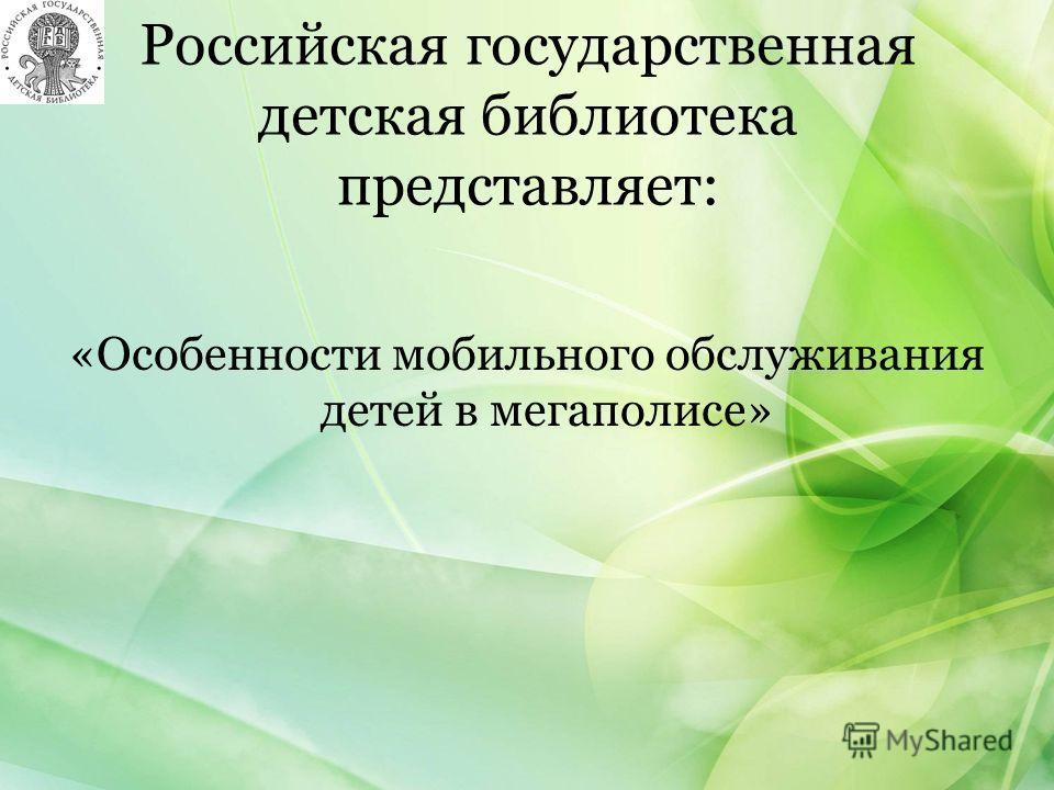 Российская государственная детская библиотека представляет: «Особенности мобильного обслуживания детей в мегаполисе»
