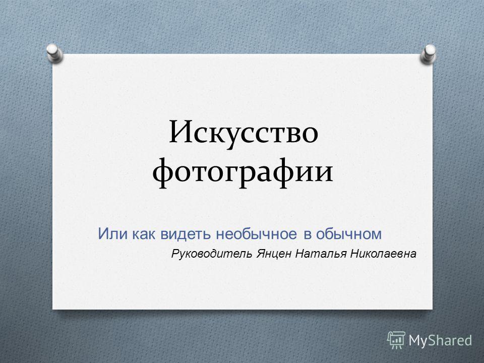 Искусство фотографии Или как видеть необычное в обычном Руководитель Янцен Наталья Николаевна