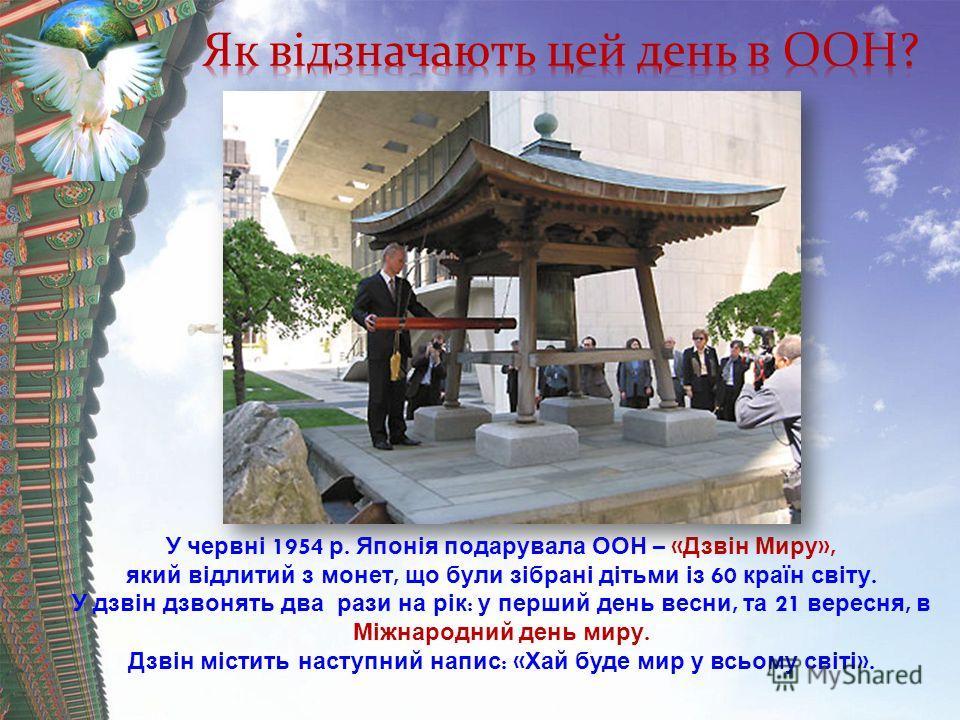 У червні 1954 р. Японія подарувала ООН – « Дзвін Миру », який відлитий з монет, що були зібрані дітьми із 60 країн світу. У дзвін дзвонять два рази на рік : у перший день весны, та 21 вересня, в Міжнародний день миру. Дзвін містить наступний напис :