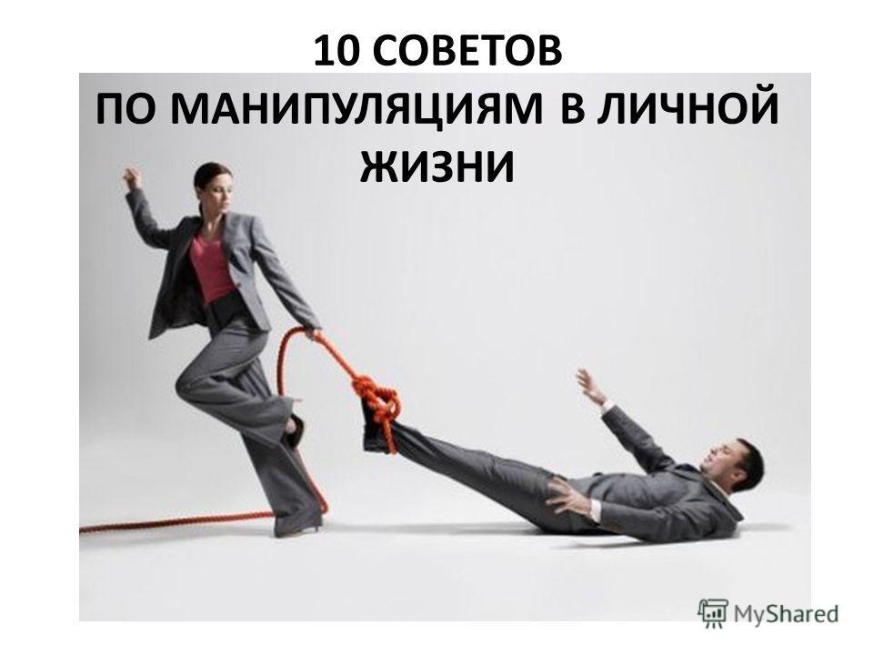 10 СОВЕТОВ ПО МАНИПУЛЯЦИЯМ В ЛИЧНОЙ ЖИЗНИ