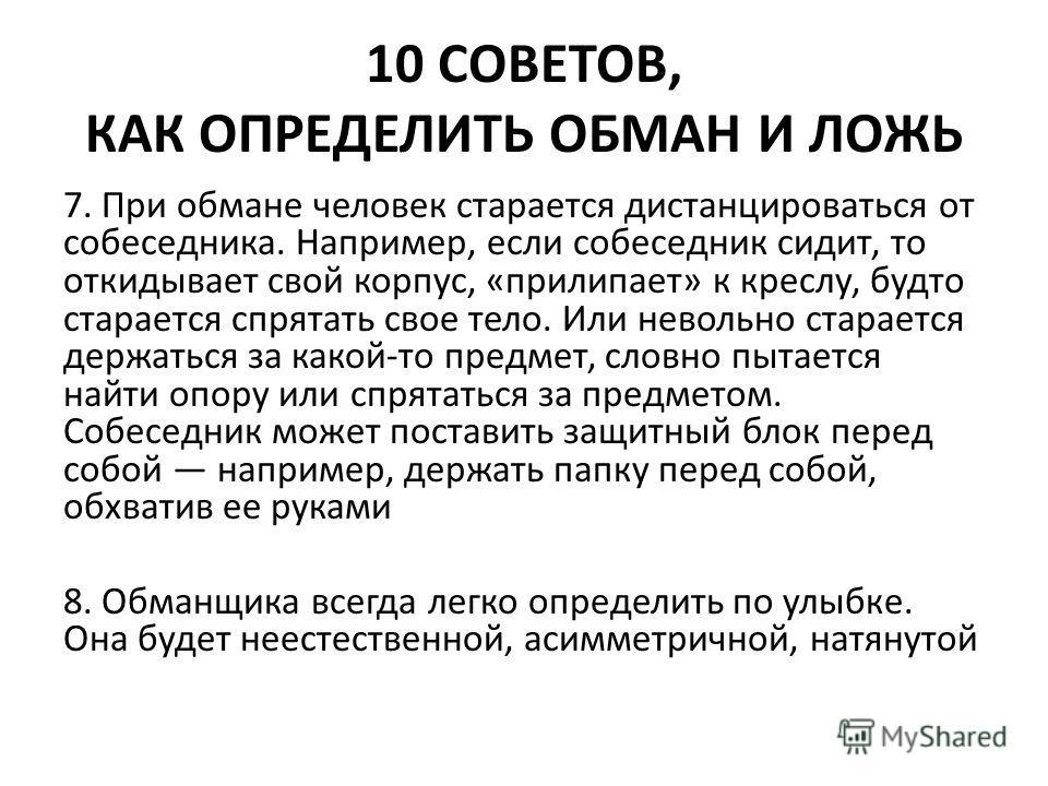 10 СОВЕТОВ, КАК ОПРЕДЕЛИТЬ ОБМАН И ЛОЖЬ 7. При обмане человек старается дистанцироваться от собеседника. Например, если собеседник сидит, то откидывает свой корпус, «прилипает» к креслу, будто старается спрятать свое тело. Или невольно старается держ
