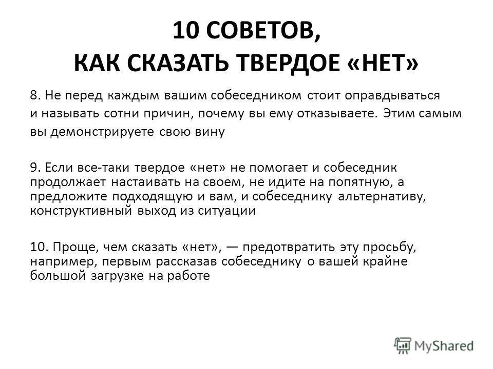 10 СОВЕТОВ, КАК СКАЗАТЬ ТВЕРДОЕ «НЕТ» 8. Не перед каждым вашим собеседником стоит оправдываться и называть сотни причин, почему вы ему отказываете. Этим самым вы демонстрируете свою вину 9. Если все-таки твердое «нет» не помогает и собеседник продолж