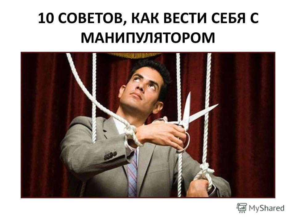 10 СОВЕТОВ, КАК ВЕСТИ СЕБЯ С МАНИПУЛЯТОРОМ