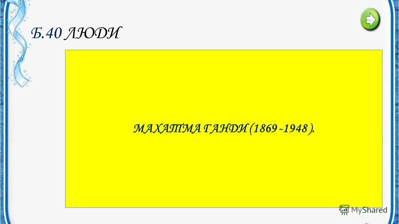 Б.40 ЛЮДИ В ИНДИИ ПРОТИВ БРИТАНСКОГО КОЛОНИАЛИЗМА БЫЛИ ПРИМЕНЕНЫ МЕТОДЫ НЕНАСИЛЬСТВЕННОГО СОПРОТИВЛЕНИЯ. КТО ИХ РАЗРАБОТАЛ…? МАХАТМА ГАНДИ (1869 -1948 ).