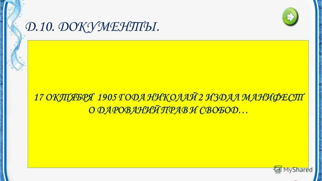 Д.10. ДОКУМЕНТЫ. ДОКУМЕНТ- КОТОРЫЙ БЫ МОГ В 1905 ГОДУ ПРЕВРАТИТЬ РОССИЮ В КОНСТИТУЦИОННУЮ МОНАРХИЮ.. 17 ОКТЯБРЯ 1905 ГОДА НИКОЛАЙ 2 ИЗДАЛ МАНИФЕСТ О ДАРОВАНИЙ ПРАВ И СВОБОД…