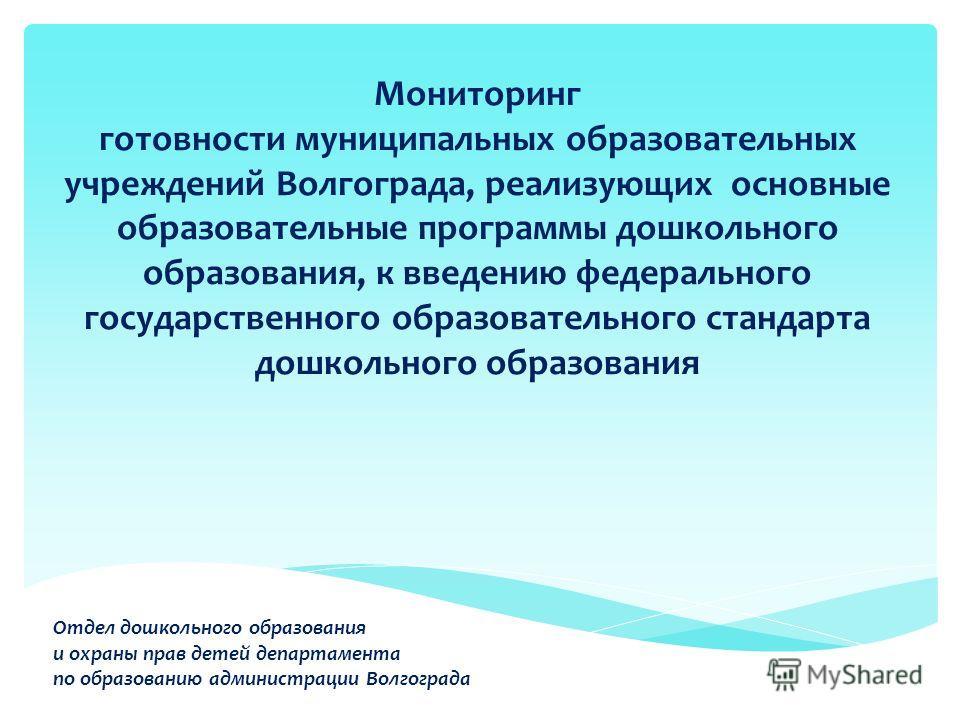 Мониторинг готовности муниципальных образовательных учреждений Волгограда, реализующих основные образовательные программы дошкольного образования, к введению федерального государственного образовательного стандарта дошкольного образования Отдел дошко