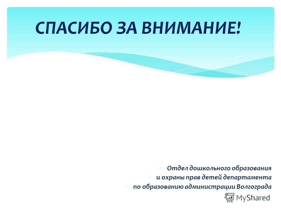 Отдел дошкольного образования и охраны прав детей департамента по образованию администрации Волгограда СПАСИБО ЗА ВНИМАНИЕ!