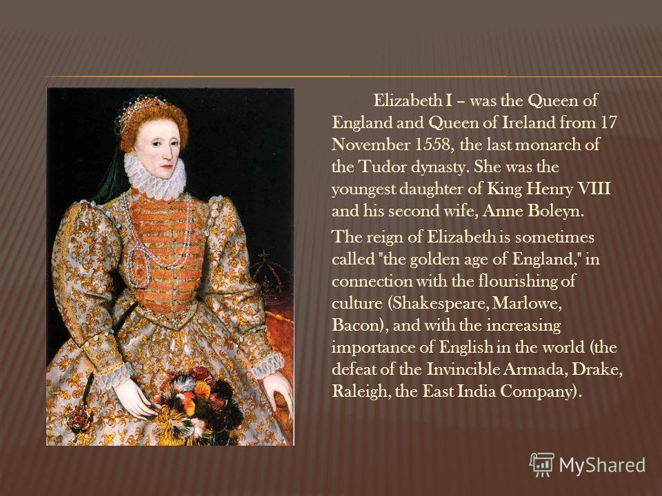 Elizabeth I – was the Queen of England and Queen of Ireland from 17 November 1558, the last monarch of the Tudor dynasty. She was the youngest daughter of King Henry VIII and his second wife, Anne Boleyn. The reign of Elizabeth is sometimes called