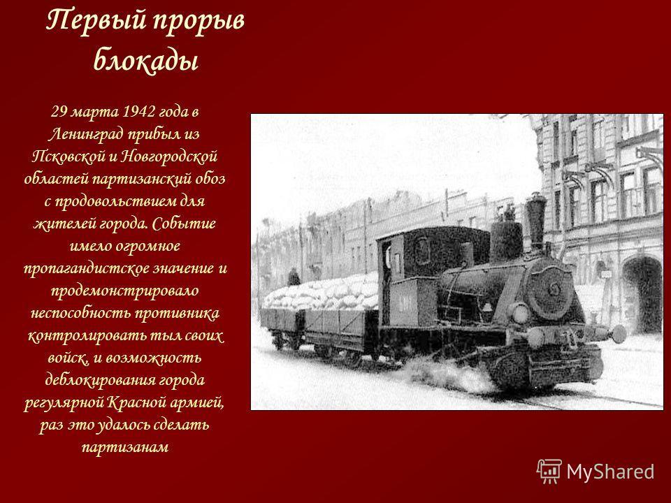 Первый прорыв блокады 29 марта 1942 года в Ленинград прибыл из Псковской и Новгородской областей партизанский обоз с продовольствием для жителей города. Событие имело огромное пропагандистское значение и продемонстрировало неспособность противника ко