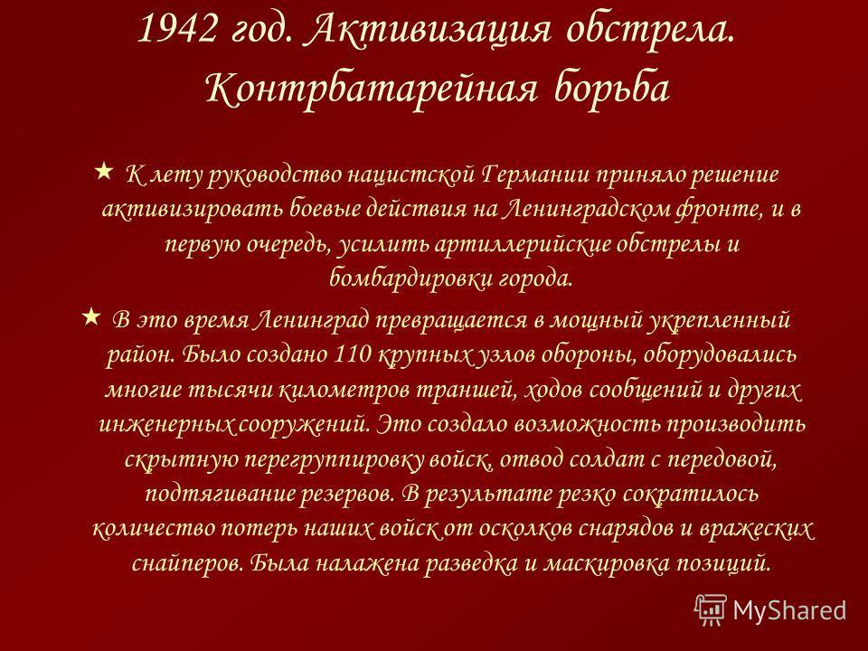 1942 год. Активизация обстрела. Контрбатарейная борьба К лету руководство нацистской Германии приняло решение активизировать боевые действия на Ленинградском фронте, и в первую очередь, усилить артиллерийские обстрелы и бомбардировки города. В это вр