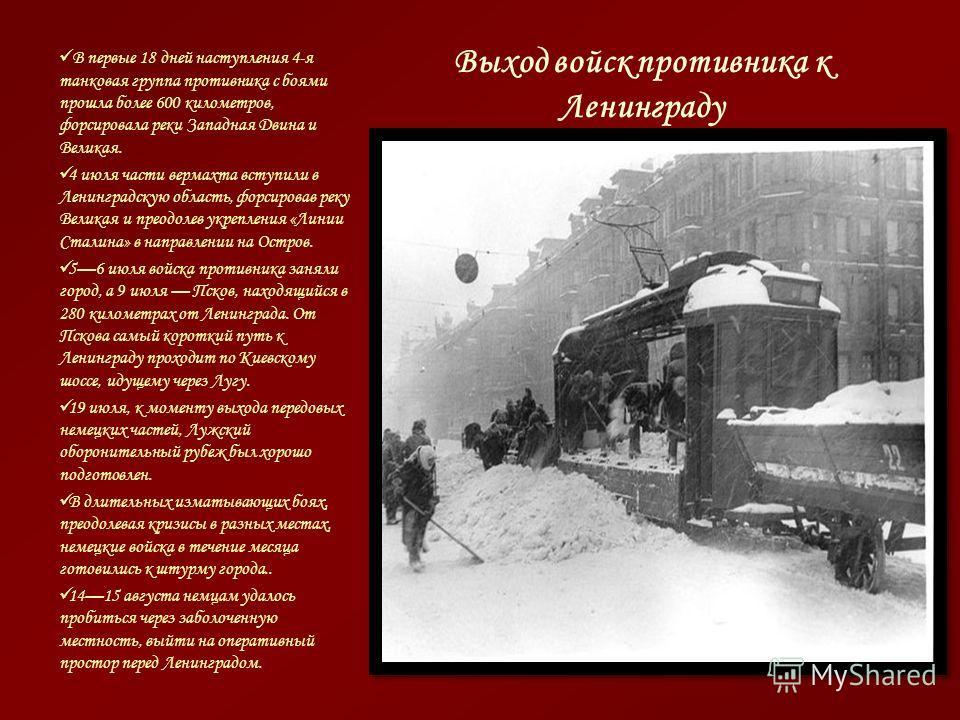 Выход войск противника к Ленинграду В первые 18 дней наступления 4-я танковая группа противника с боями прошла более 600 километров, форсировала реки Западная Двина и Великая. 4 июля части вермахта вступили в Ленинградскую область, форсировав реку Ве