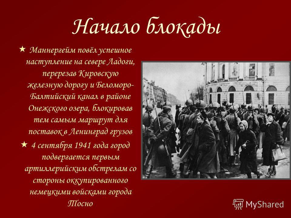 Маннергейм повёл успешное наступление на севере Ладоги, перерезав Кировскую железную дорогу и Беломоро- Балтийский канал в районе Онежского озера, блокировав тем самым маршрут для поставок в Ленинград грузов 4 сентября 1941 года город подвергается пе