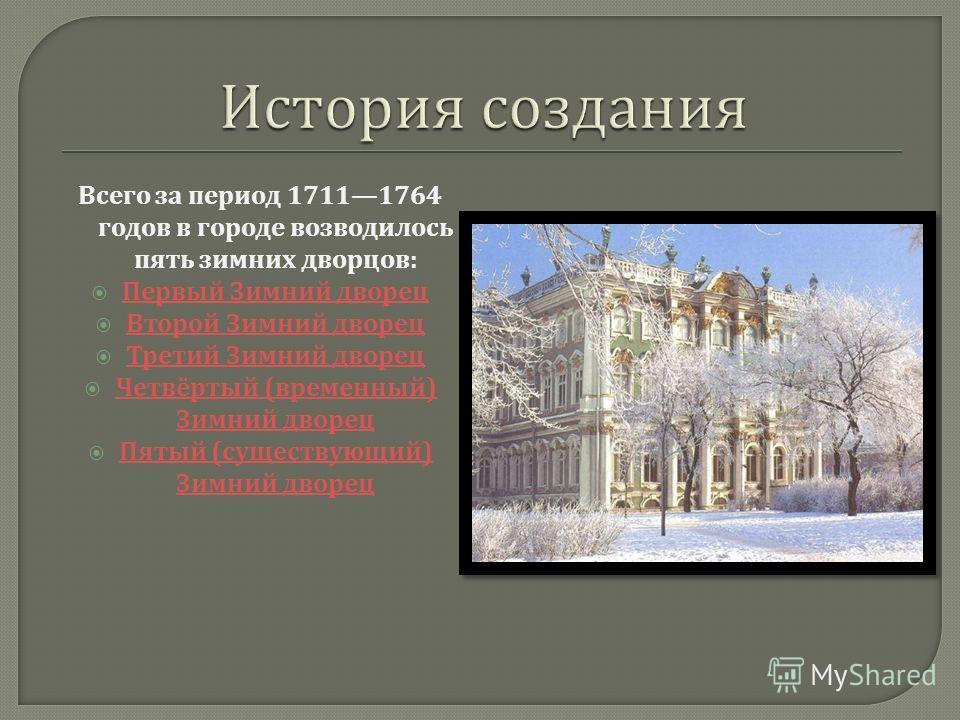 Всего за период 17111764 годов в городе возводилось пять зимних дворцов : Первый Зимний дворец Первый Зимний дворец Второй Зимний дворец Второй Зимний дворец Третий Зимний дворец Третий Зимний дворец Четвёртый ( временный ) Зимний дворец Четвёртый (