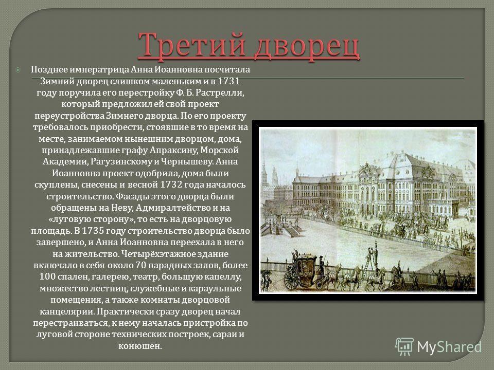 Позднее императрица Анна Иоанновна посчитала Зимний дворец слишком маленьким и в 1731 году поручила его перестройку Ф. Б. Растрелли, который предложил ей свой проект переустройства Зимнего дворца. По его проекту требовалось приобрести, стоявшие в то