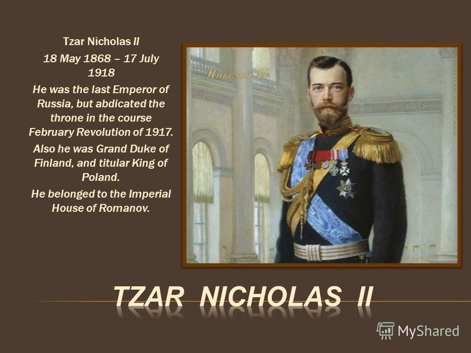 Tzar Nicholas II 18 May 1868 – 17 July 1918 He was the last Emperor of Russia, but abdicated the throne in the course February Revolution of 1917. Also he was Grand Duke of Finland, and titular King of Poland. He belonged to the Imperial House of Rom