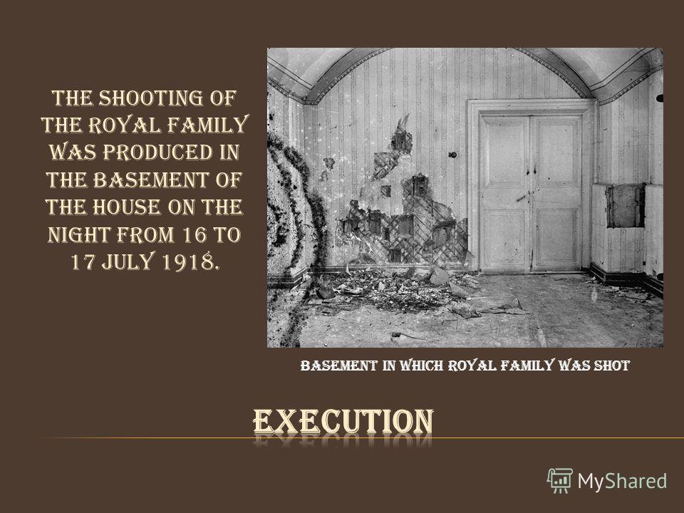 The shooting of the royal family was produced in the basement of the house on the night from 16 to 17 July 1918. Basement in which royal family was shot
