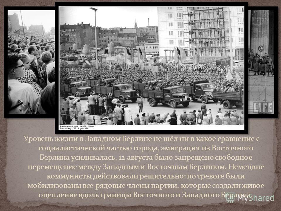 Уровень жизни в Западном Берлине не шёл ни в какое сравнение с социалистической частью города, эмиграция из Восточного Берлина усиливалась. 12 августа было запрещено свободное перемещение между Западным и Восточным Берлином. Немецкие коммунисты дейст