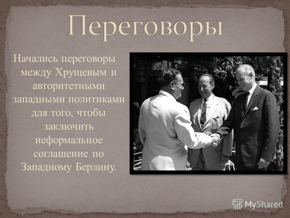 Начались переговоры между Хрущевым и авторитетными западными политиками для того, чтобы заключить неформальное соглашение по Западному Берлину.