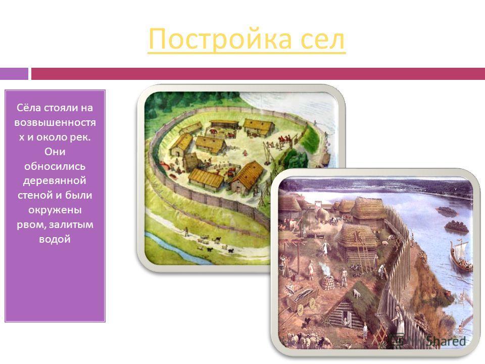Постройка сел Сёла стояли на возвышенностях х и около рек. Они обносились деревянной стеной и были окружены рвом, залитым водой