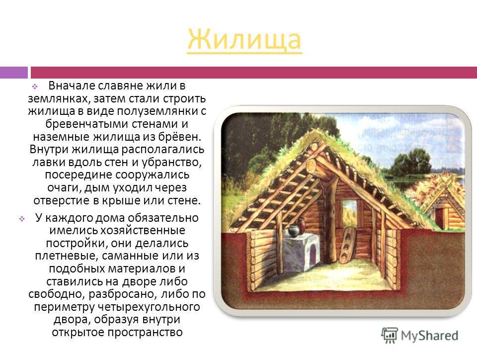Жилища Вначале славяне жили в землянках, затем стали строить жилища в виде полуземлянки с бревенчатыми стенами и наземные жилища из брёвен. Внутри жилища располагались лавки вдоль стен и убранство, посередине сооружались очаги, дым уходил через отвер