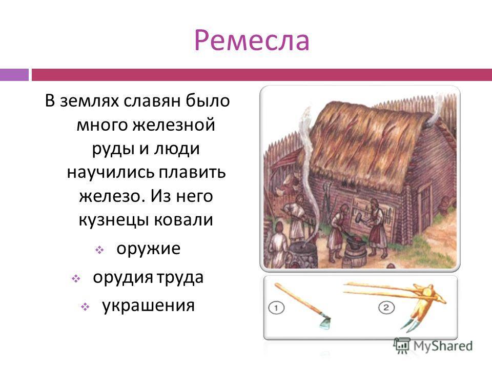 Ремесла В землях славян было много железной руды и люди научились плавить железо. Из него кузнецы ковали оружие орудия труда украшения