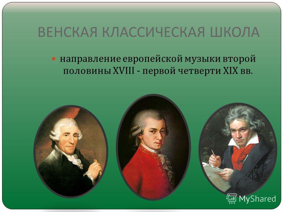 ВЕНСКАЯ КЛАССИЧЕСКАЯ ШКОЛА направление европейской музыки второй половины XVIII - первой четверти XIX вв.