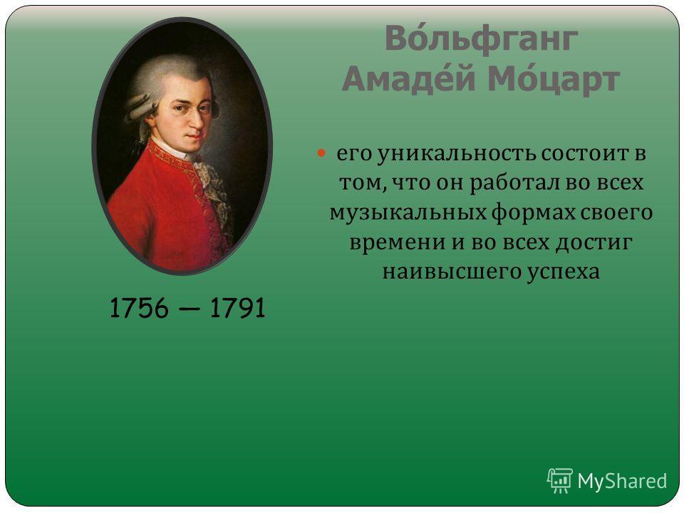 Вольфганг Амадей Моцарт его уникальность состоит в том, что он работал во всех музыкальных формах своего времени и во всех достиг наивысшего успеха 1756 1791