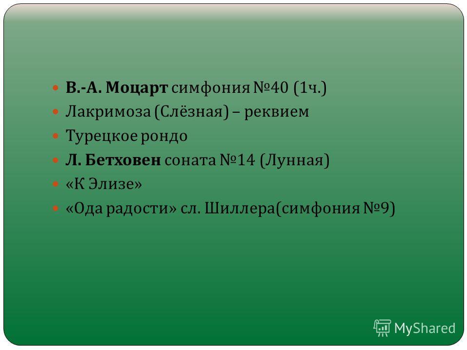 В.- А. Моцарт симфония 40 (1 ч.) Лакримоза ( Слёзная ) – реквием Турецкое рондо Л. Бетховен соната 14 ( Лунная ) « К Элизе » « Ода радости » сл. Шиллера ( симфония 9)