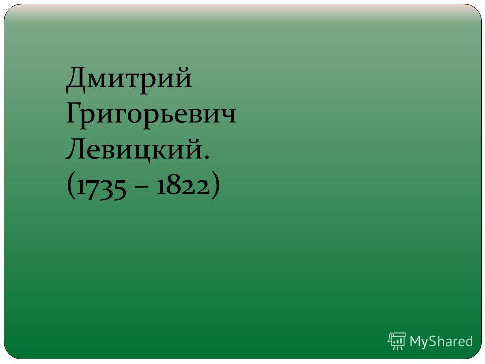 Дмитрий Григорьевич Левицкий. (1735 – 1822)