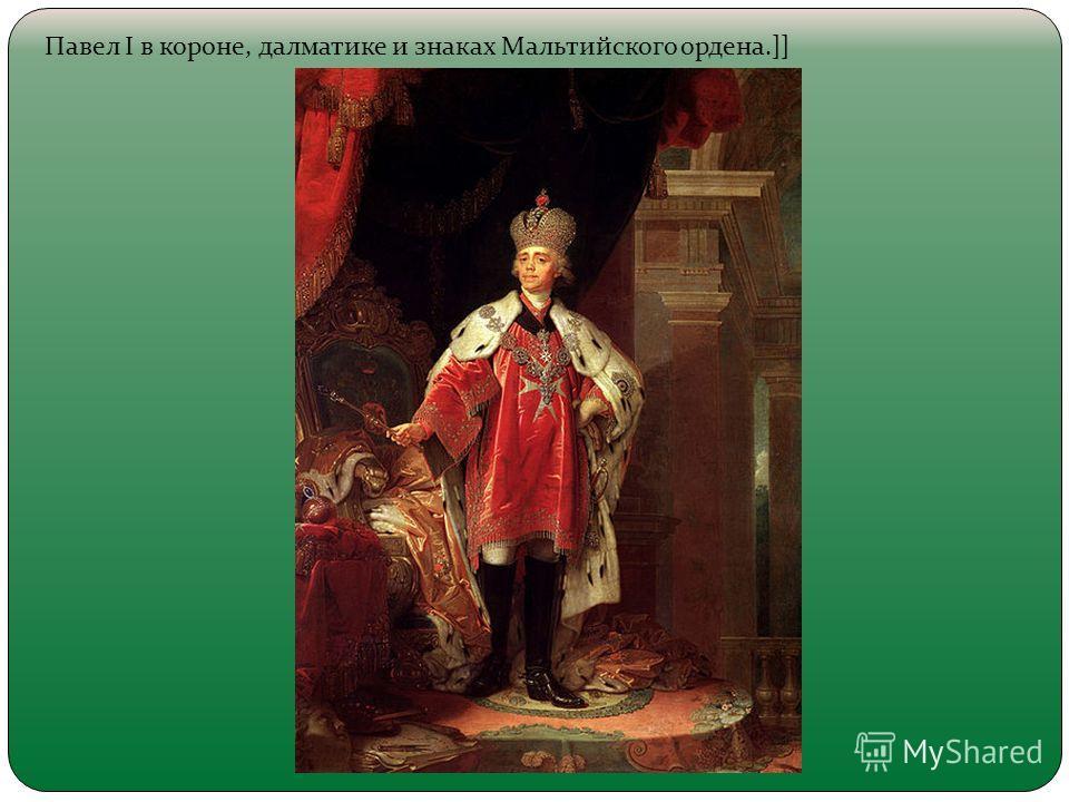 Павел I в короне, далматике и знаках Мальтийского ордена.]]