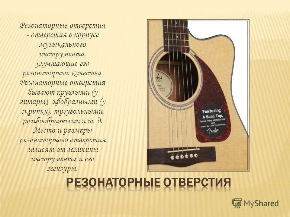 Резонаторные отверстия - отверстия в корпусе музыкального инструмента, улучшающие его резонаторные качества. Резонаторные отверстия бывают круглыми (у гитары), эфобразными (у скрипки), треугольными, ромбообразными и т. д. Место и размеры резонаторног
