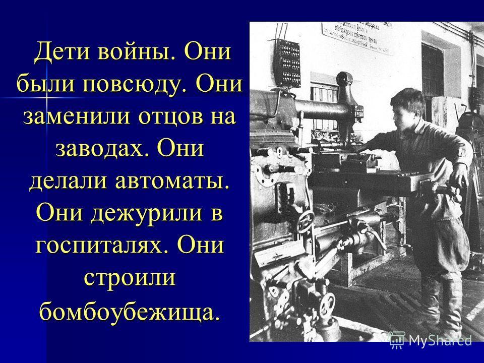 Дети войны. Они были повсюду. Они заменили отцов на заводах. Они делали автоматы. Они дежурили в госпиталях. Они строили бомбоубежища. Дети войны. Они были повсюду. Они заменили отцов на заводах. Они делали автоматы. Они дежурили в госпиталях. Они ст