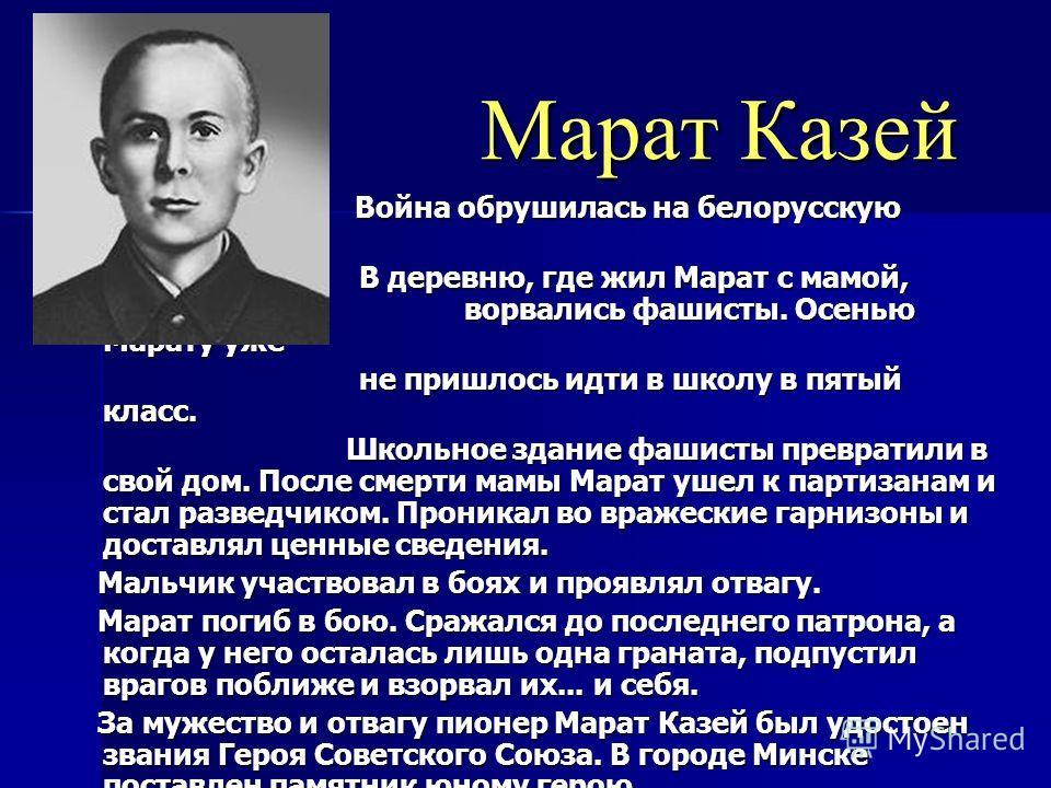 Марат Казей Марат Казей Война обрушилась на белорусскую землю. Война обрушилась на белорусскую землю. В деревню, где жил Марат с мамой, ворвались фашисты. Осенью Марату уже В деревню, где жил Марат с мамой, ворвались фашисты. Осенью Марату уже не при
