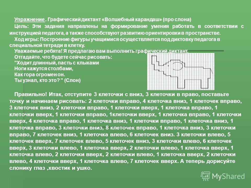 Упражнение. Графический диктант «Волшебный карандаш» (про слона) Цель: Эти задания направлены на формирование умения работать в соответствии с инструкцией педагога, а также способствуют развитию ориентировки в пространстве. Ход игры: Построение фигур