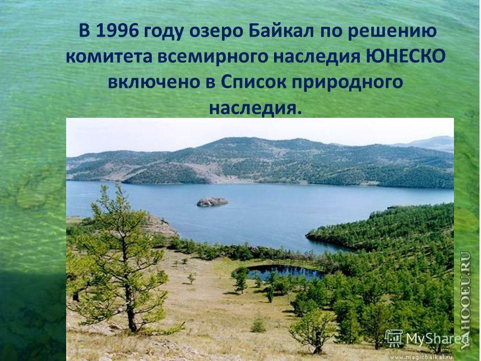 В 1996 году озеро Байкал по решению комитета всемирного наследия ЮНЕСКО включено в Список природного наследия.