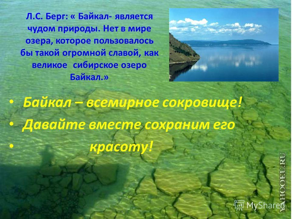 Л.С. Берг: « Байкал- является чудом природы. Нет в мире озера, которое пользовалось бы такой огромной славой, как великое сибирское озеро Байкал.» Байкал – всемирное сокровище! Давайте вместе сохраним его красоту!