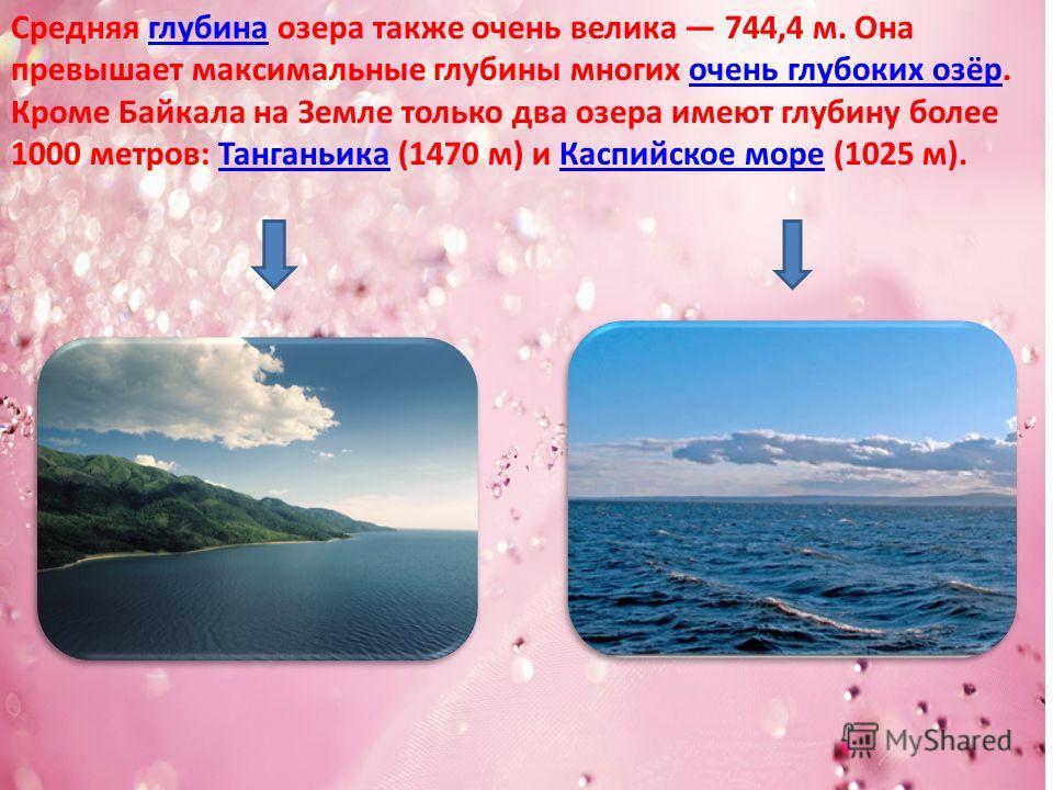 Средняя глубина озера также очень велика 744,4 м. Она превышает максимальные глубины многих очень глубоких озёр.глубина очень глубоких озёр Кроме Байкала на Земле только два озера имеют глубину более 1000 метров: Танганьика (1470 м) и Каспийское море