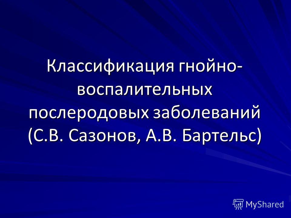 Классификация гнойно- воспалительных послеродовых заболеваний (С.В. Сазонов, А.В. Бартельс)