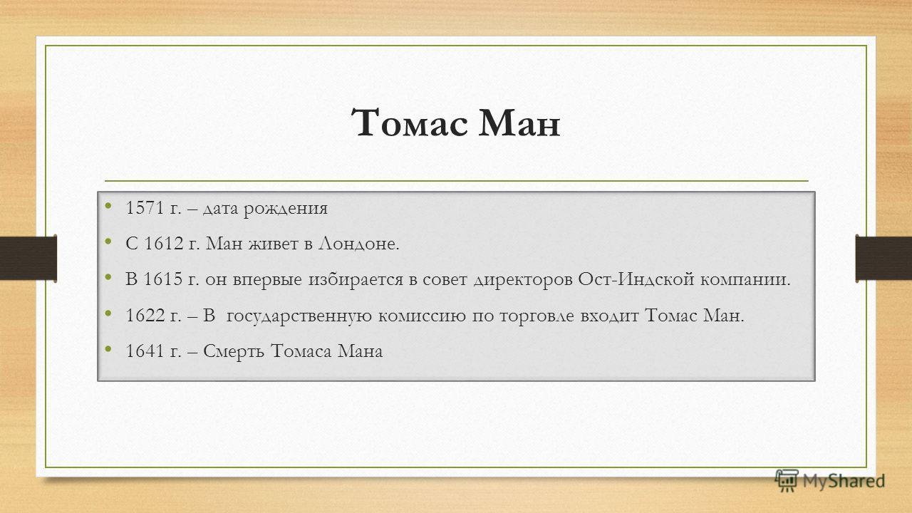 Томас Ман 1571 г. – дата рождения С 1612 г. Ман живет в Лондоне. В 1615 г. он впервые избирается в совет директоров Ост-Индской компании. 1622 г. – В государственную комиссию по торговле входит Томас Ман. 1641 г. – Смерть Томаса Мана