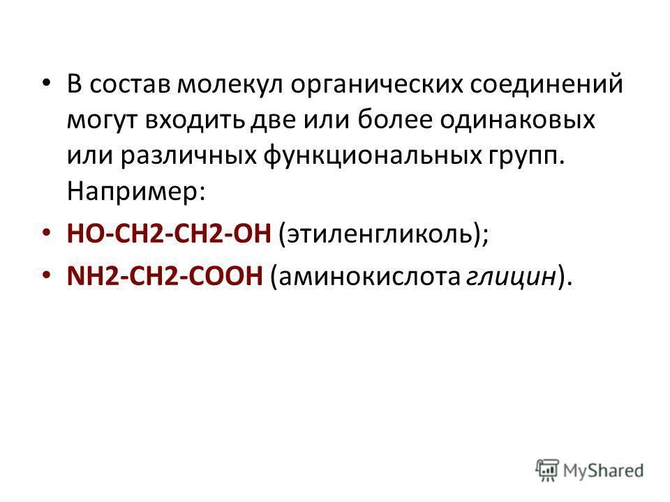 В состав молекул органических соединений могут входить две или более одинаковых или различных функциональных групп. Например: HO-CH2-CH2-OH (этиленгликоль); NH2-CH2-COOH (аминокислота глицин).