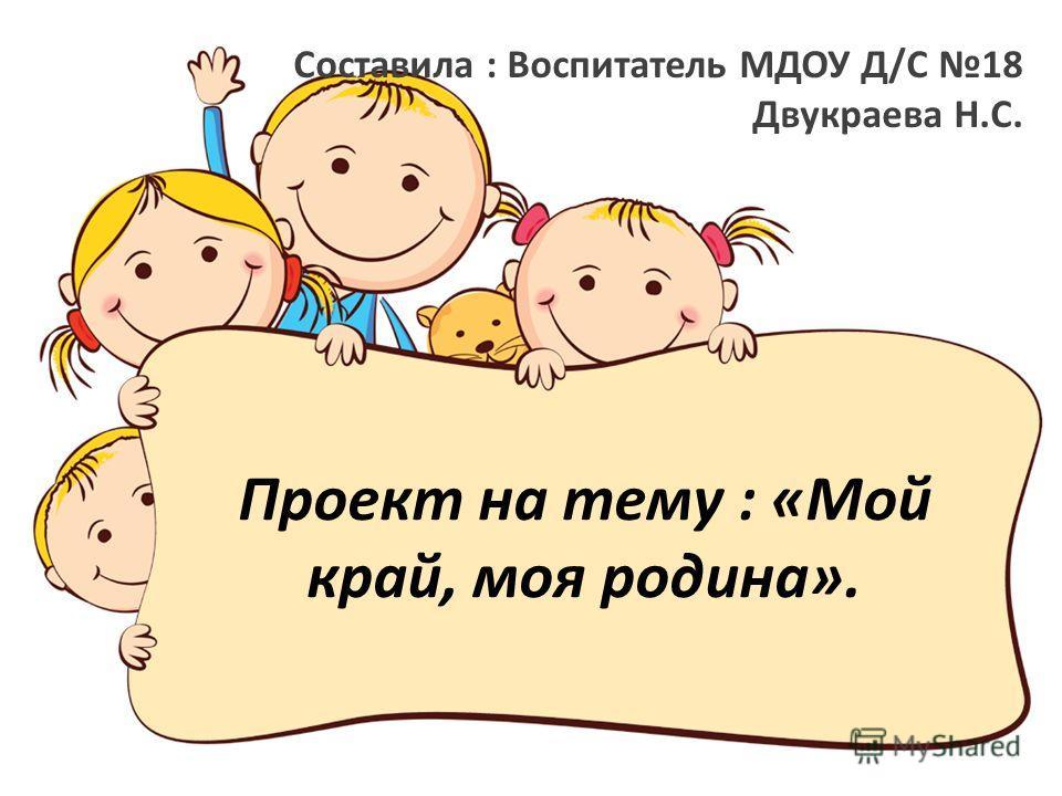 Проект на тему : «Мой край, моя родина». Составила : Воспитатель МДОУ Д/С 18 Двукраева Н.С.