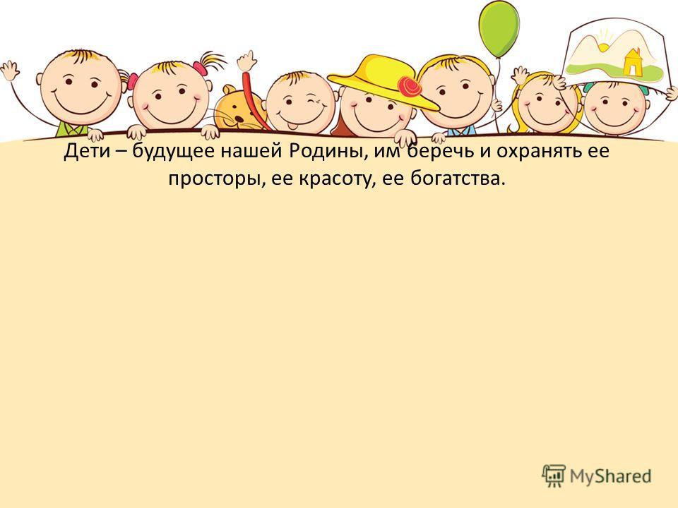 Дети – будущее нашей Родины, им беречь и охранять ее просторы, ее красоту, ее богатства.