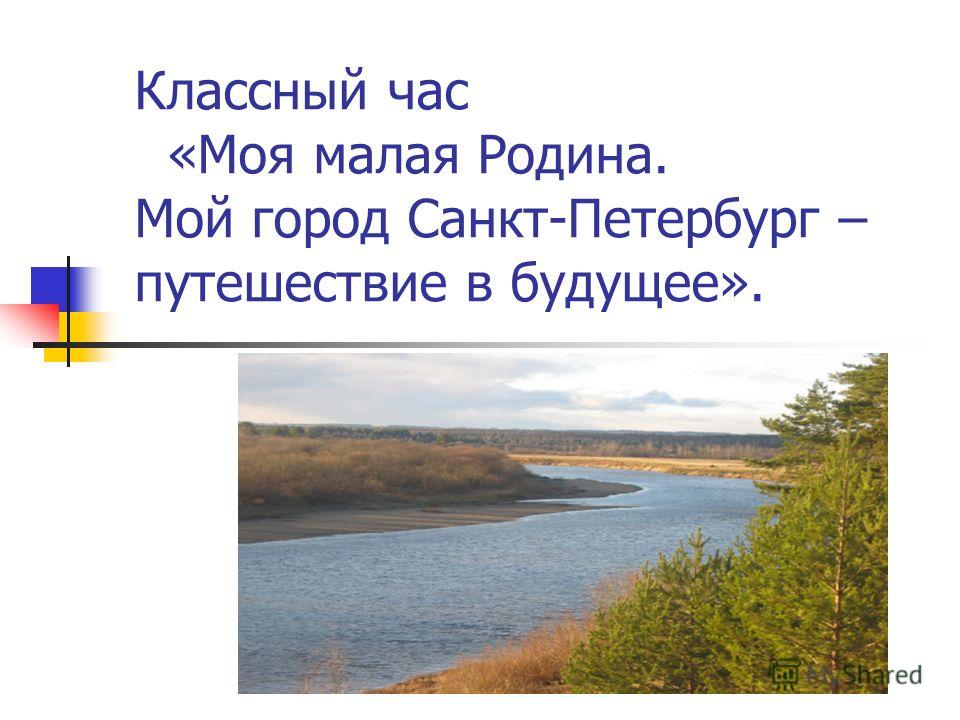 Классный час «Моя малая Родина. Мой город Санкт-Петербург – путешествие в будущее».