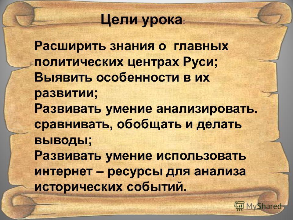 Цели урока : Расширить знания о главных политических центрах Руси; Выявить особенности в их развитии; Развивать умение анализировать. сравнивать, обобщать и делать выводы; Развивать умение использовать интернет – ресурсы для анализа исторических собы
