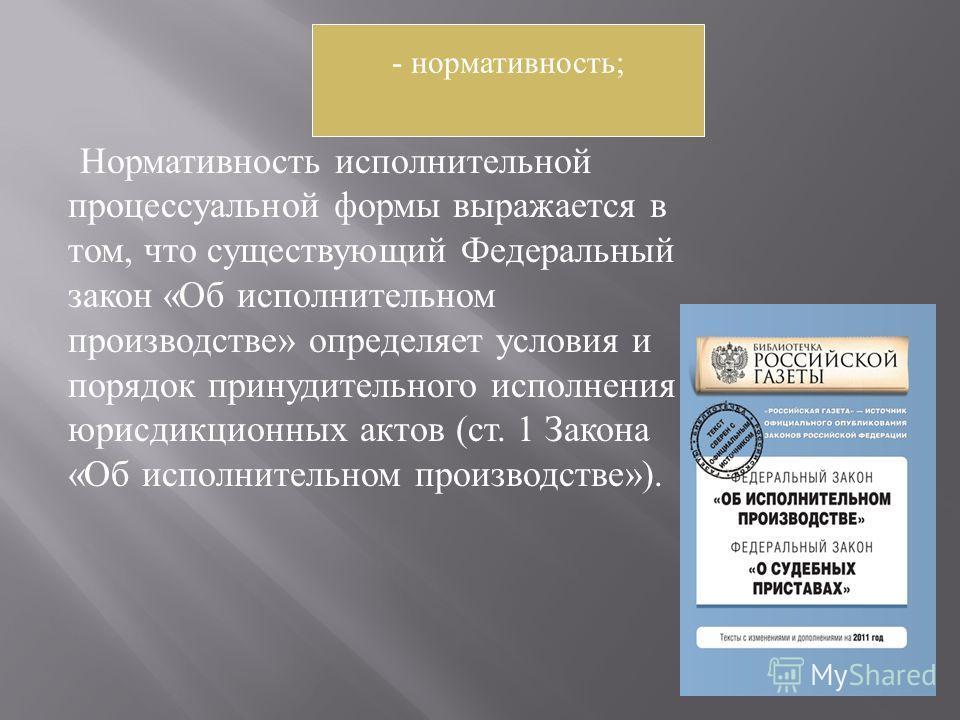 Нормативность исполнительной процессуальной формы выражается в том, что существующий Федеральный закон « Об исполнительном производстве » определяет условия и порядок принудительного исполнения юрисдикционных актов ( ст. 1 Закона « Об исполнительном