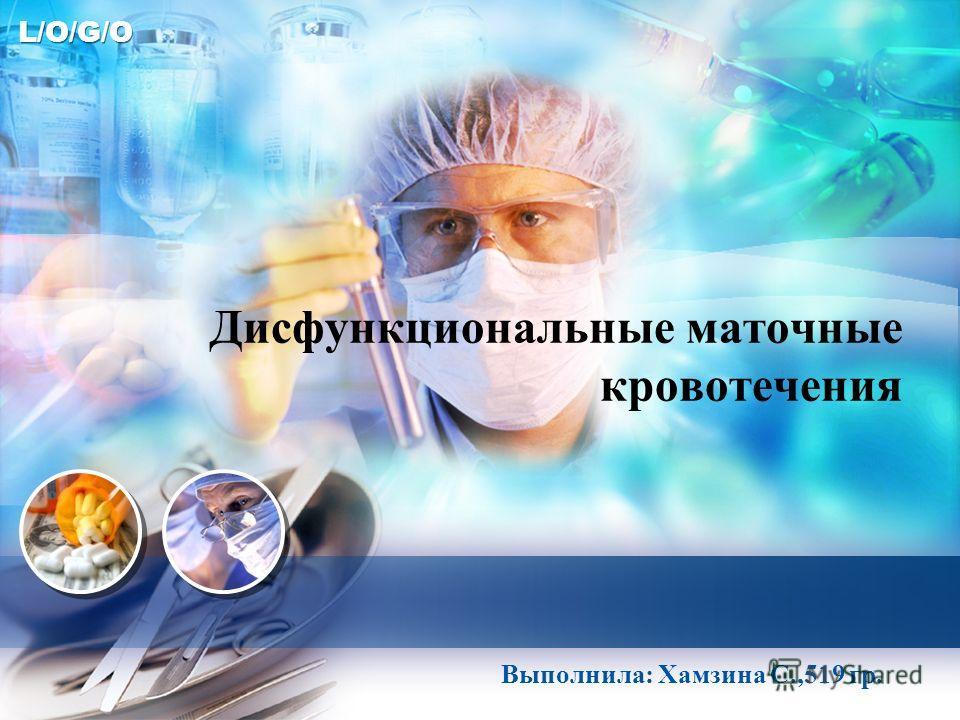 L/O/G/O Дисфункциональные маточные кровотечения Выполнила: Хамзина С.,519 гр.